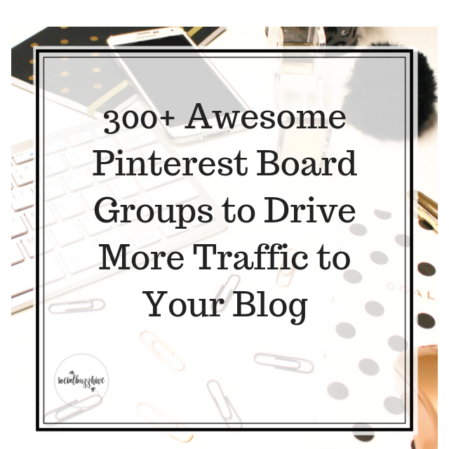 300+ Pinterest Groups For More Traffic To Your Blog